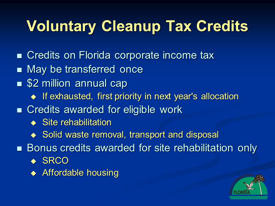 Voluntary Cleanup Tax Credits Credits on Florida corporate income tax Credits on Florida corporate income tax May be transferred once May be transferr