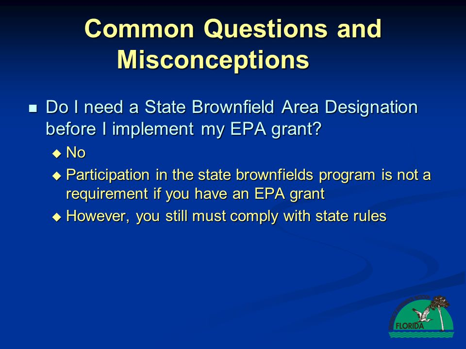 Common Questions and Misconceptions Do I need a State Brownfield Area Designation before I implement my EPA grant? Do I need a State Brownfield Area D