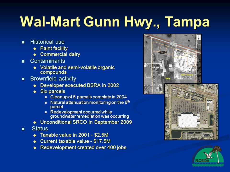 Wal-Mart Gunn Hwy., Tampa Historical use Historical use  Paint facility  Commercial dairy Contaminants Contaminants  Volatile and semi-volatile organic compounds Brownfield activity Brownfield activity  Developer executed BSRA in 2002  Six parcels Cleanup of 5 parcels complete in 2004 Cleanup of 5 parcels complete in 2004 Natural attenuation monitoring on the 6 th parcel Natural attenuation monitoring on the 6 th parcel Redevelopment occurred while groundwater remediation was occurring Redevelopment occurred while groundwater remediation was occurring  Unconditional SRCO in September 2009 Status Status  Taxable value in 2001 - $2.5M  Current taxable value - $17.5M  Redevelopment created over 400 jobs