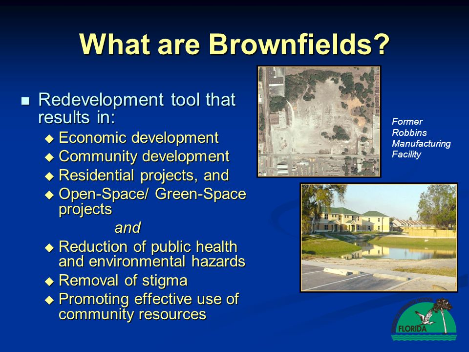 What are Brownfields? Redevelopment tool that results in: Redevelopment tool that results in:  Economic development  Community development  Residen