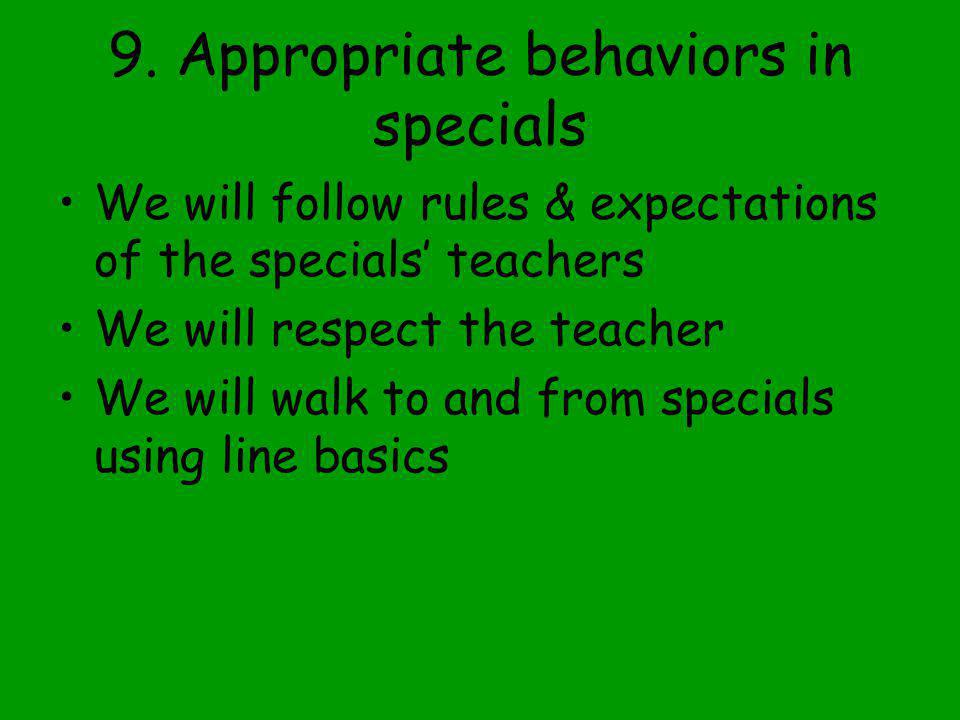 9. Appropriate behaviors in specials We will follow rules & expectations of the specials' teachers We will respect the teacher We will walk to and fro