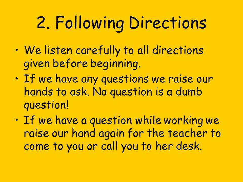 2. Following Directions We listen carefully to all directions given before beginning. If we have any questions we raise our hands to ask. No question