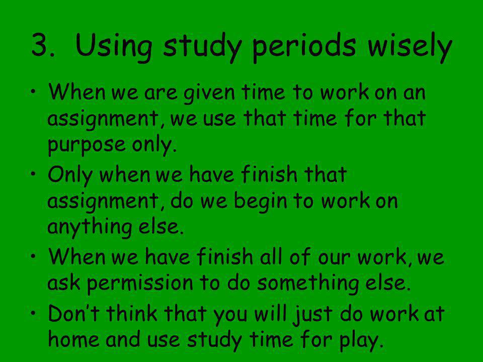 3. Using study periods wisely When we are given time to work on an assignment, we use that time for that purpose only. Only when we have finish that a