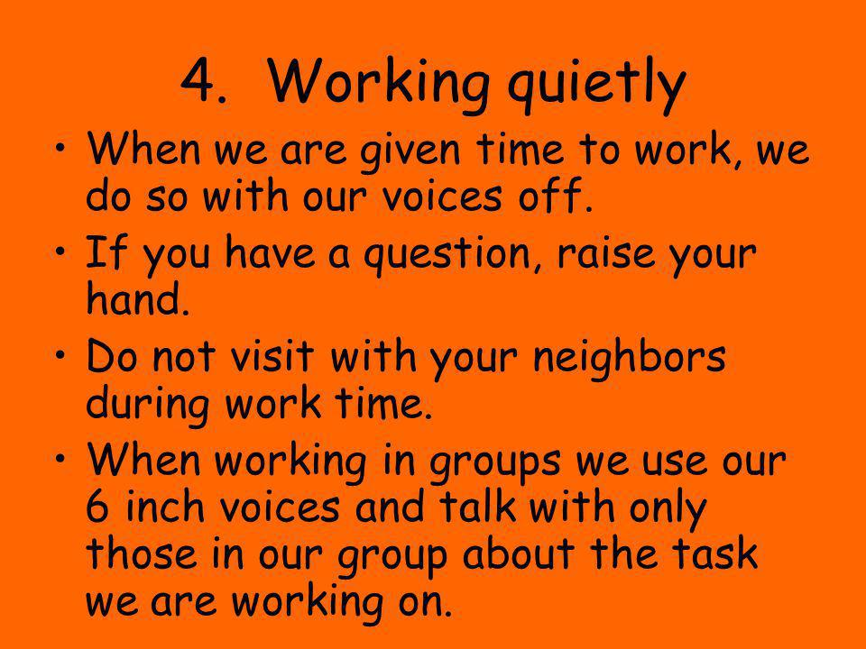 4. Working quietly When we are given time to work, we do so with our voices off. If you have a question, raise your hand. Do not visit with your neigh