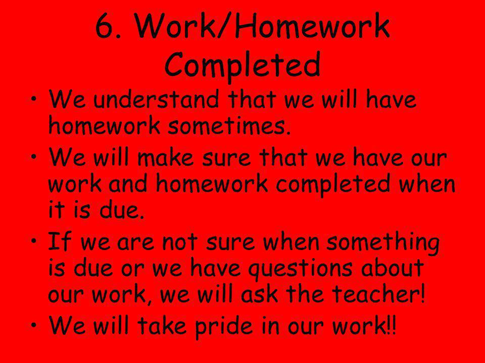 6. Work/Homework Completed We understand that we will have homework sometimes. We will make sure that we have our work and homework completed when it