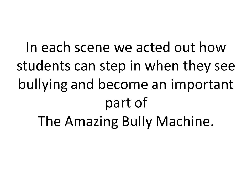 In each scene we acted out how students can step in when they see bullying and become an important part of The Amazing Bully Machine.