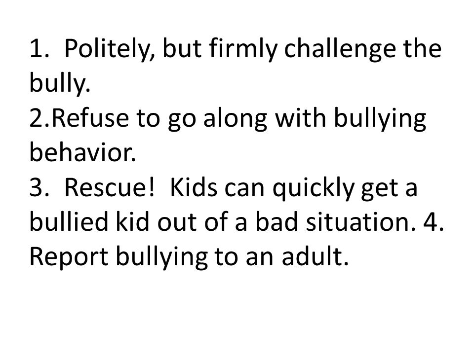 1. Politely, but firmly challenge the bully. 2.Refuse to go along with bullying behavior. 3. Rescue! Kids can quickly get a bullied kid out of a bad s