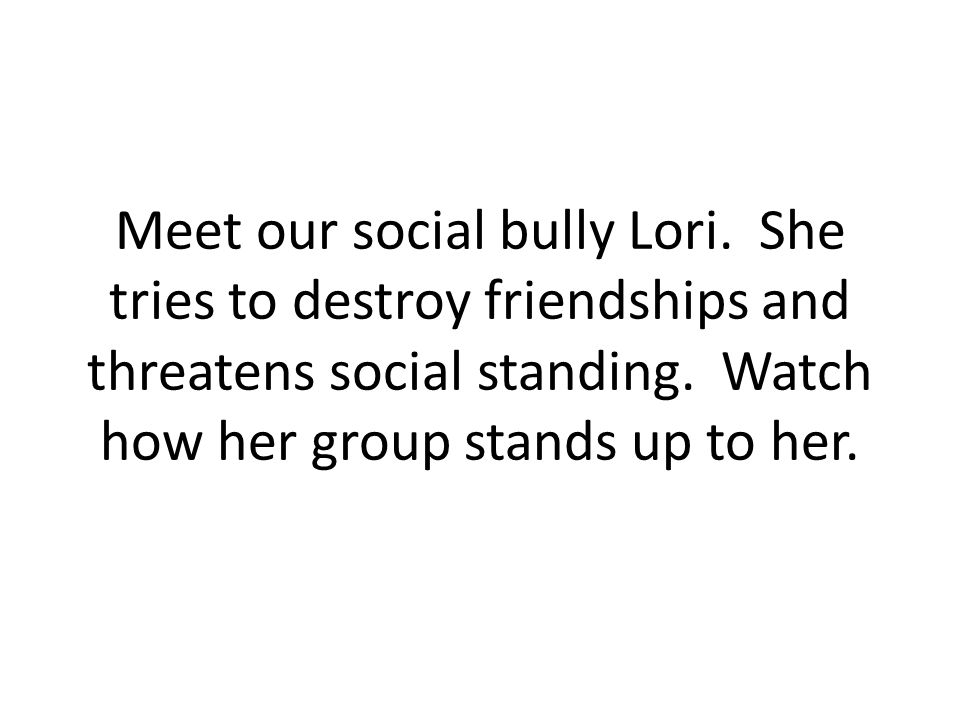 Meet our social bully Lori. She tries to destroy friendships and threatens social standing. Watch how her group stands up to her.