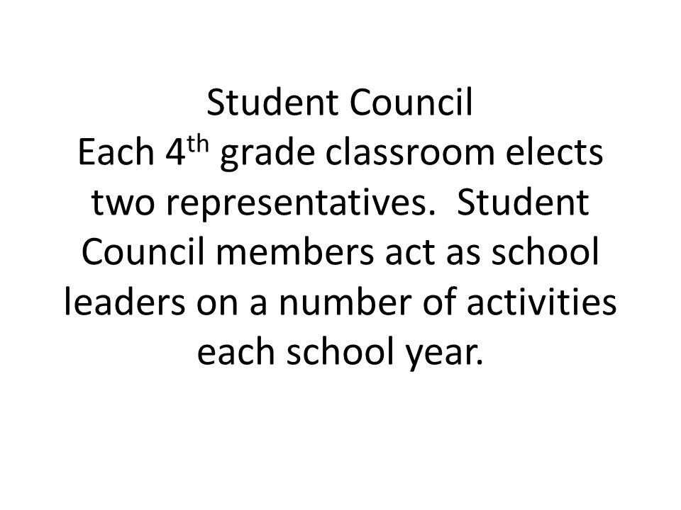 Student Council Each 4 th grade classroom elects two representatives. Student Council members act as school leaders on a number of activities each sch