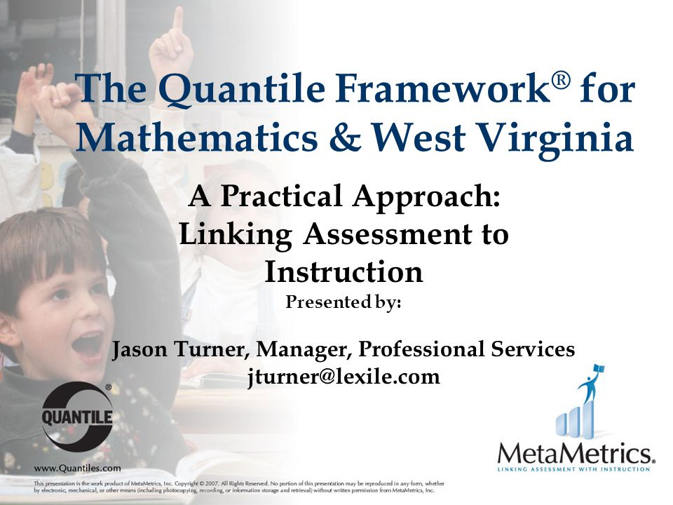 The Quantile Framework ® for Mathematics & West Virginia A Practical Approach: Linking Assessment to Instruction Presented by: Jason Turner, Manager, Professional Services jturner@lexile.com