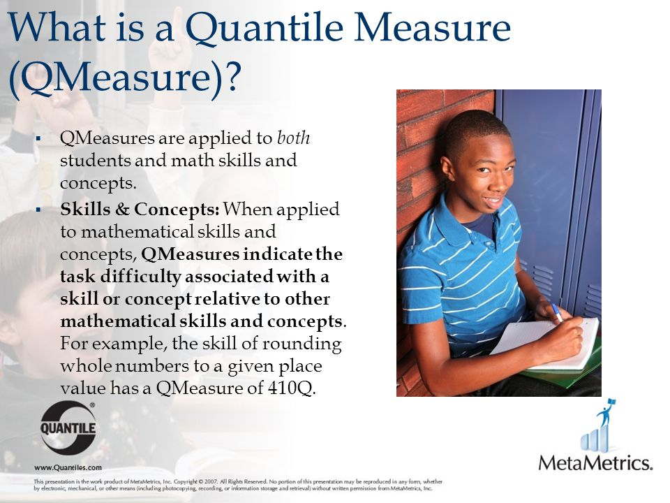 What is a Quantile Measure (QMeasure)?  QMeasures are applied to both students and math skills and concepts.  Skills & Concepts: When applied to mat