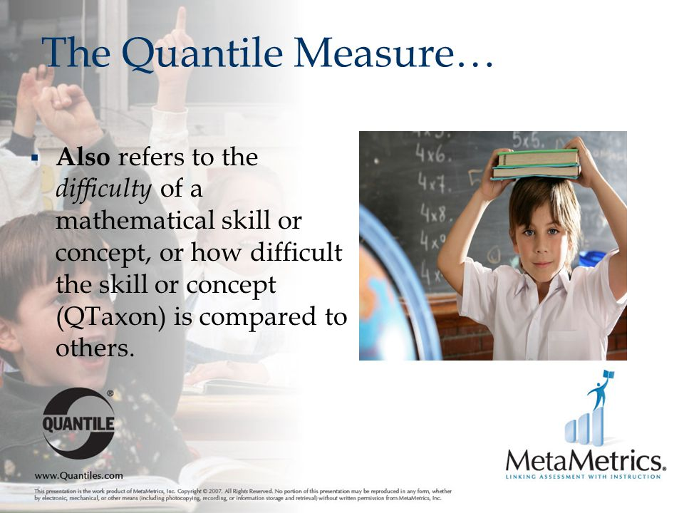 The Quantile Measure…  Also refers to the difficulty of a mathematical skill or concept, or how difficult the skill or concept (QTaxon) is compared to others.