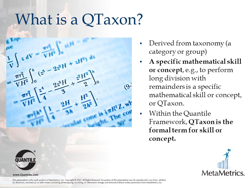 What is a QTaxon?  Derived from taxonomy (a category or group)  A specific mathematical skill or concept, e.g., to perform long division with remain