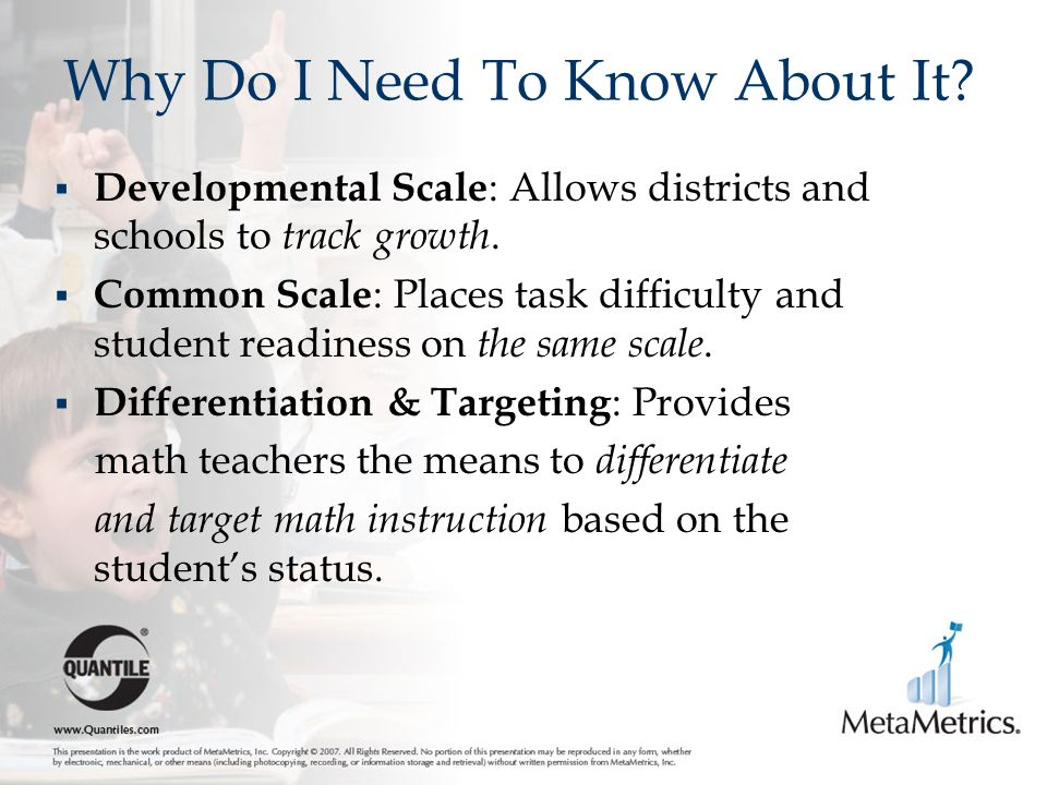 Why Do I Need To Know About It?  Developmental Scale : Allows districts and schools to track growth.  Common Scale : Places task difficulty and stud