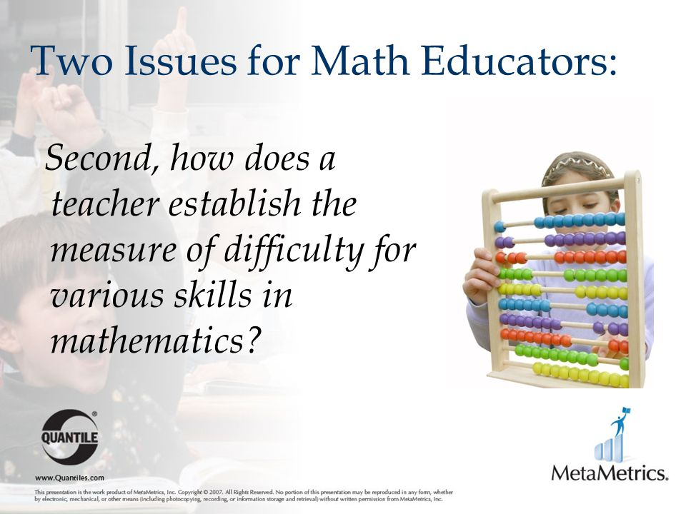 Two Issues for Math Educators: Second, how does a teacher establish the measure of difficulty for various skills in mathematics?