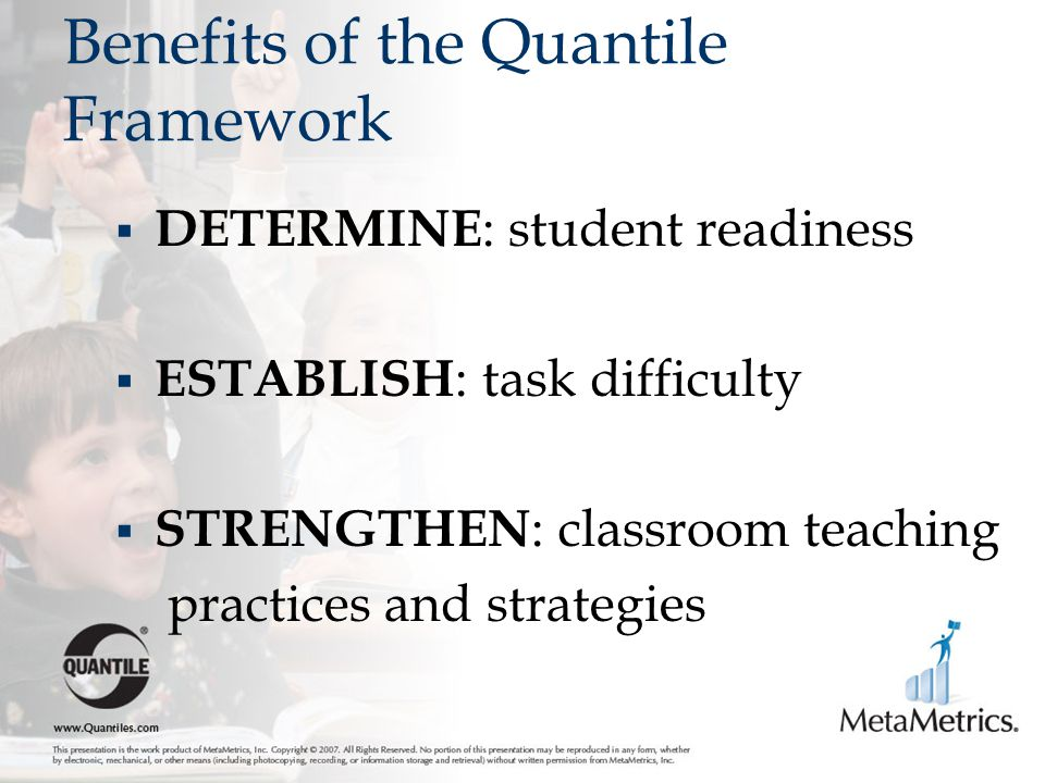 Benefits of the Quantile Framework  DETERMINE : student readiness  ESTABLISH : task difficulty  STRENGTHEN : classroom teaching practices and strategies