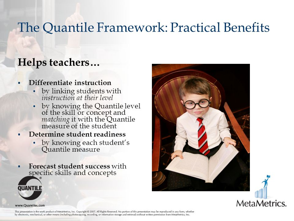 The Quantile Framework: Practical Benefits Helps teachers…  Differentiate instruction by linking students with instruction at their level by knowing the Quantile level of the skill or concept and matching it with the Quantile measure of the student  Determine student readiness by knowing each student's Quantile measure  Forecast student success with specific skills and concepts