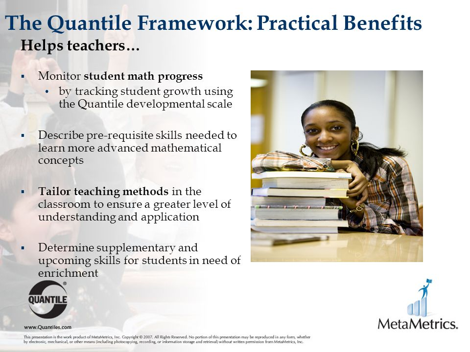 The Quantile Framework: Practical Benefits Helps teachers…  Monitor student math progress by tracking student growth using the Quantile developmental scale  Describe pre-requisite skills needed to learn more advanced mathematical concepts  Tailor teaching methods in the classroom to ensure a greater level of understanding and application  Determine supplementary and upcoming skills for students in need of enrichment