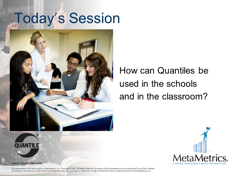 Today ' s Session How can Quantiles be used in the schools and in the classroom?