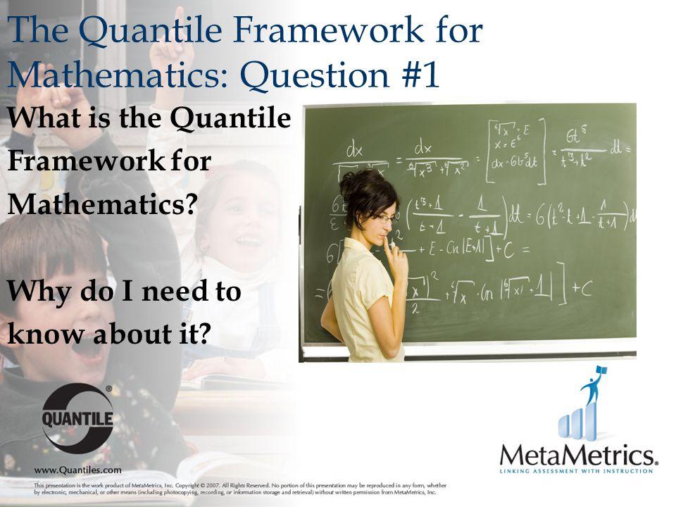 The Quantile Framework for Mathematics: Question #1 What is the Quantile Framework for Mathematics.