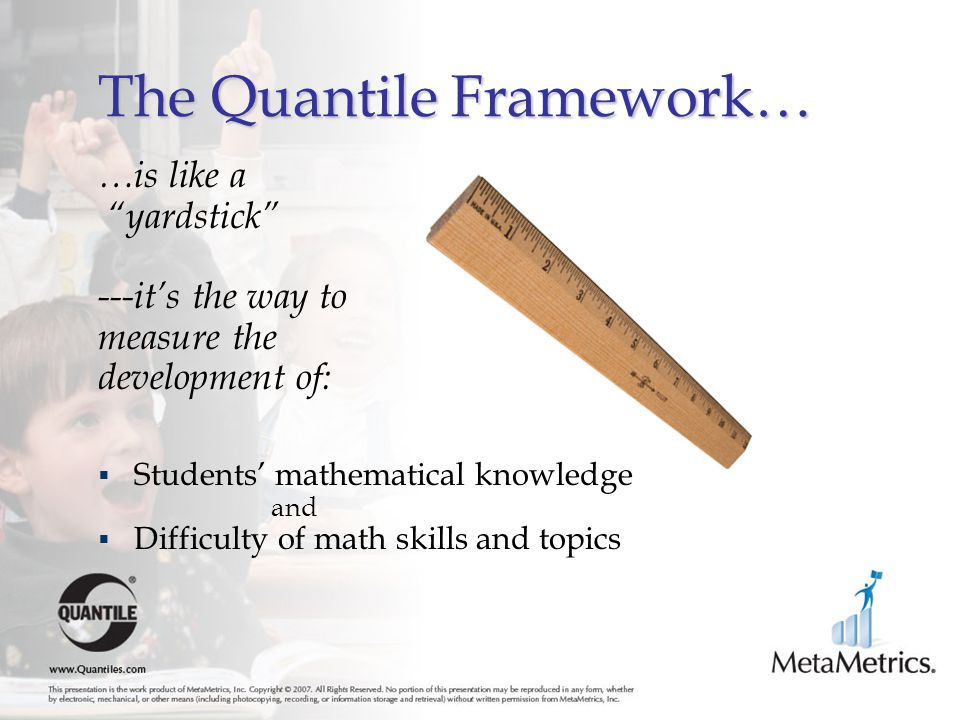 The Quantile Framework… …is like a yardstick ---it's the way to measure the development of:  Students' mathematical knowledge and  Difficulty of math skills and topics