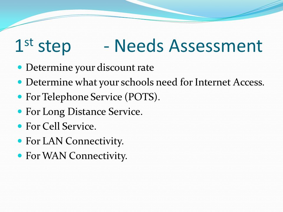 1 st step - Needs Assessment Determine your discount rate Determine what your schools need for Internet Access.