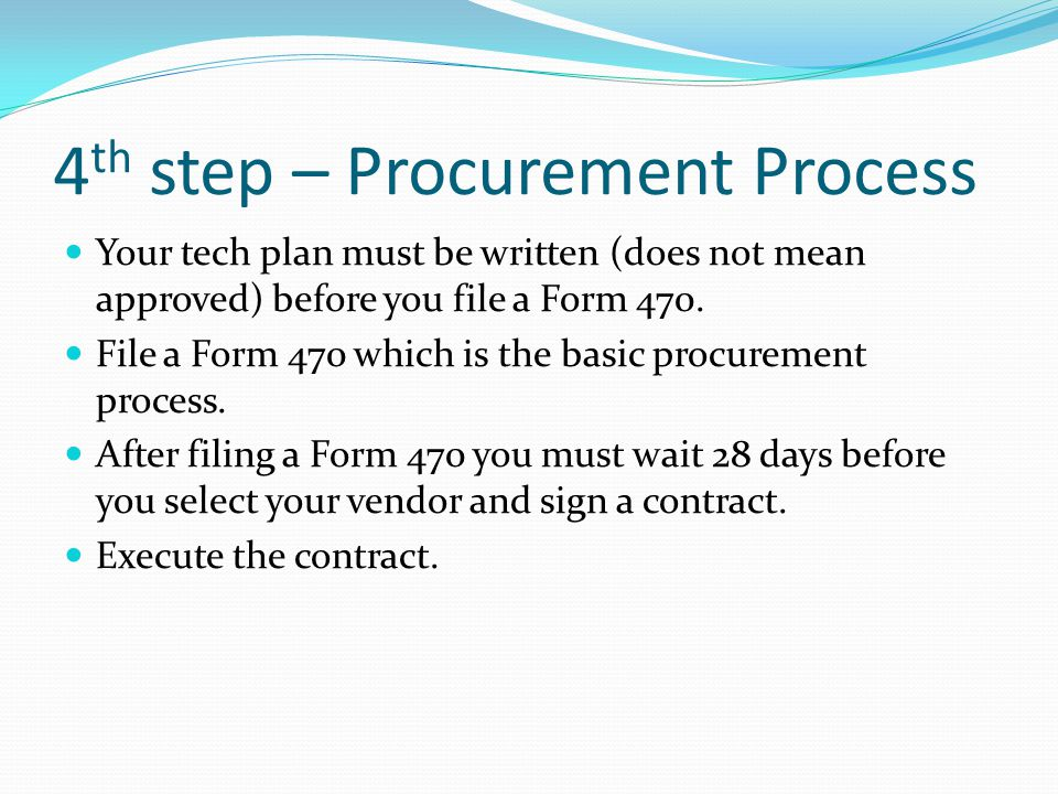 4 th step – Procurement Process Your tech plan must be written (does not mean approved) before you file a Form 470.