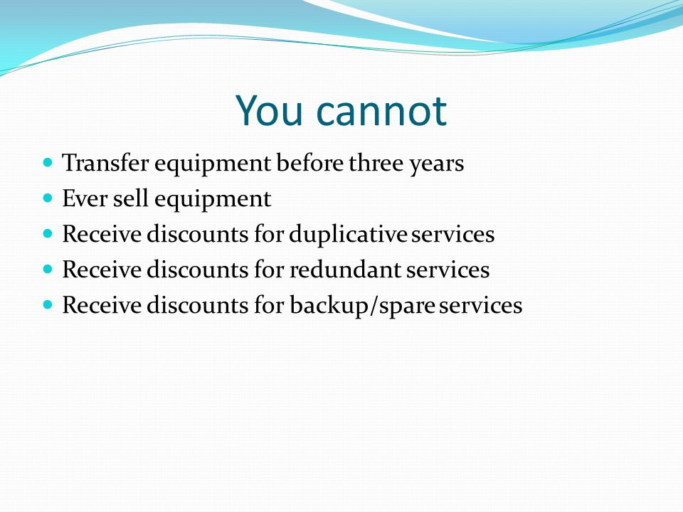 You cannot Transfer equipment before three years Ever sell equipment Receive discounts for duplicative services Receive discounts for redundant services Receive discounts for backup/spare services
