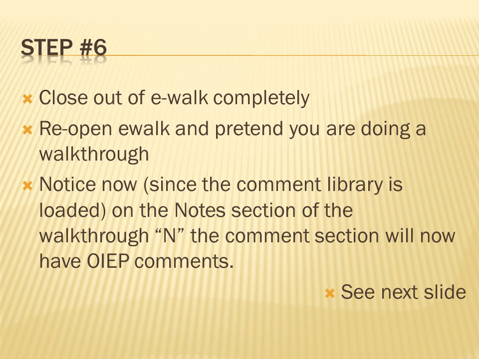 Close out of e-walk completely  Re-open ewalk and pretend you are doing a walkthrough  Notice now (since the comment library is loaded) on the Notes section of the walkthrough N the comment section will now have OIEP comments.