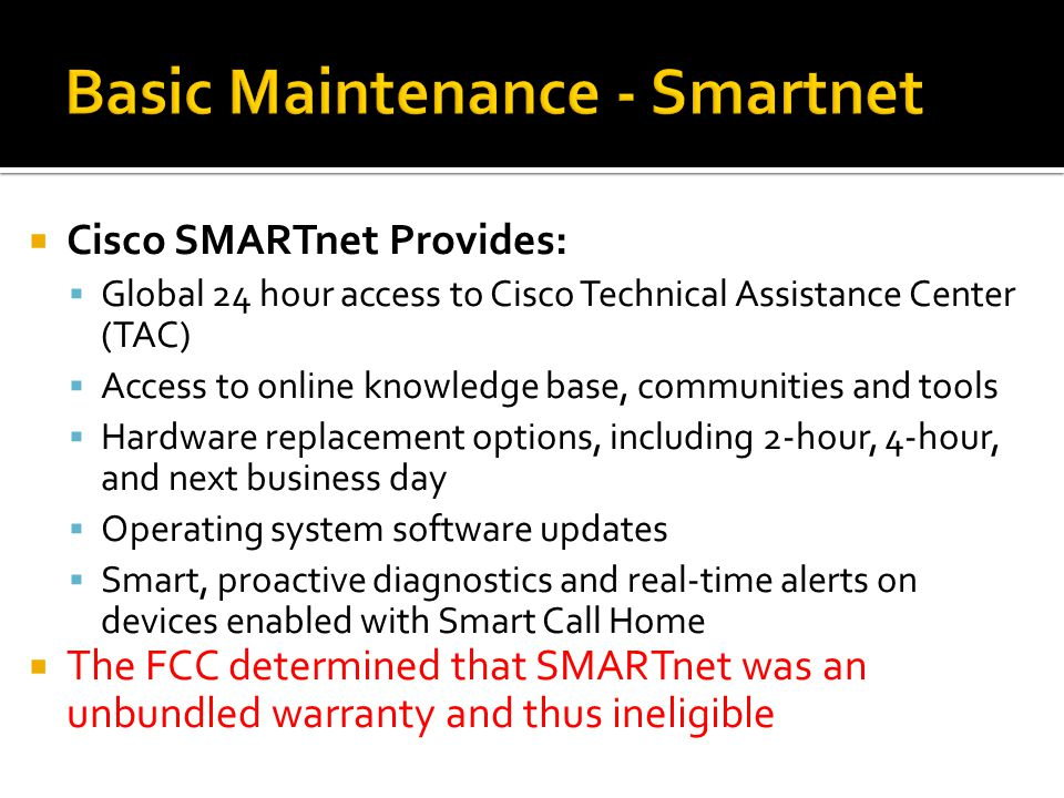  Cisco SMARTnet Provides:  Global 24 hour access to Cisco Technical Assistance Center (TAC)  Access to online knowledge base, communities and tools