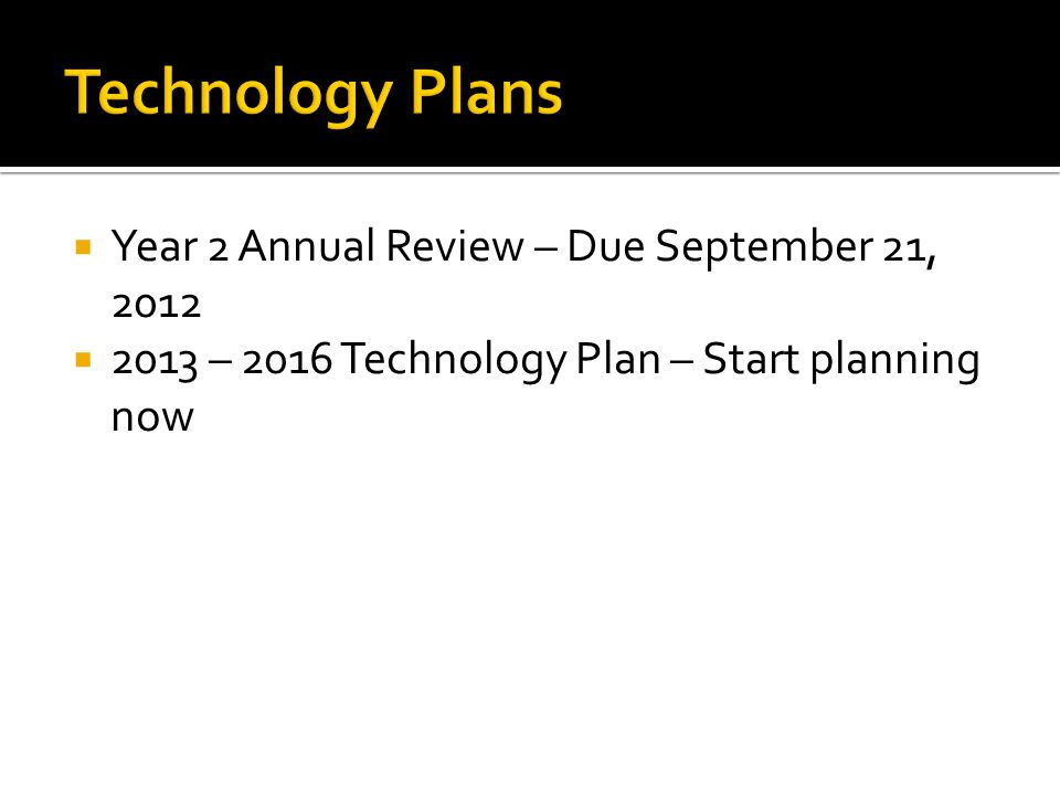  Year 2 Annual Review – Due September 21, 2012  2013 – 2016 Technology Plan – Start planning now