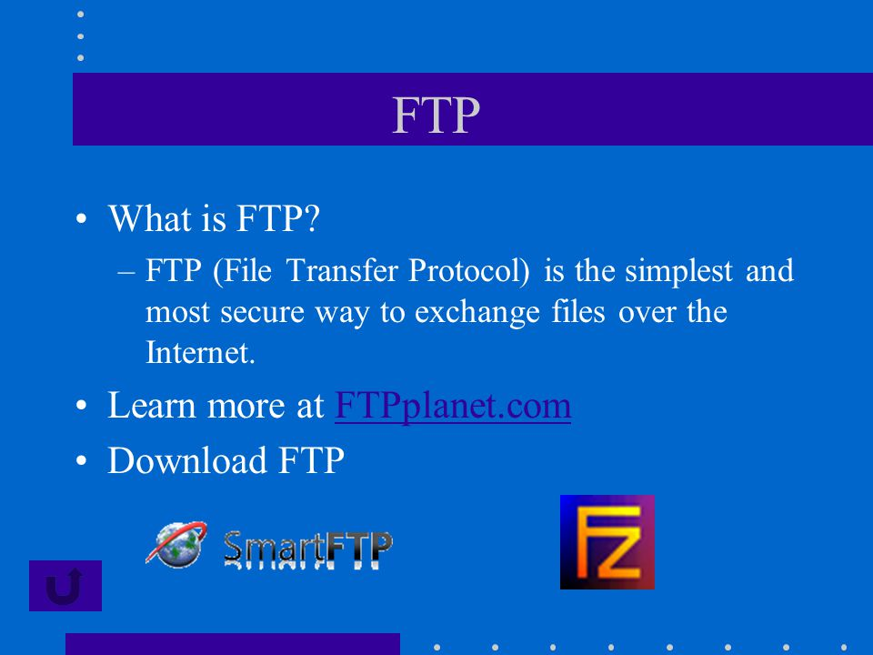 FTP What is FTP? –FTP (File Transfer Protocol) is the simplest and most secure way to exchange files over the Internet. Learn more at FTPplanet.comFTP