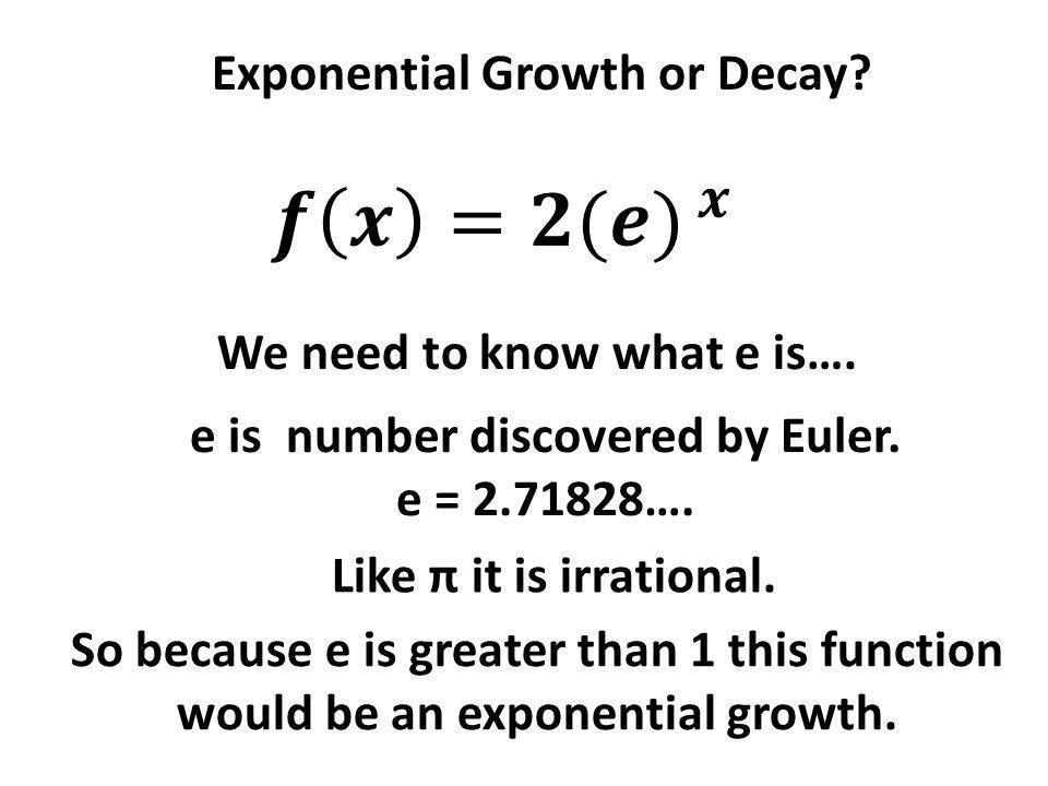 Exponential Growth or Decay? We need to know what e is…. e is number discovered by Euler. e = 2.71828…. Like π it is irrational. So because e is great