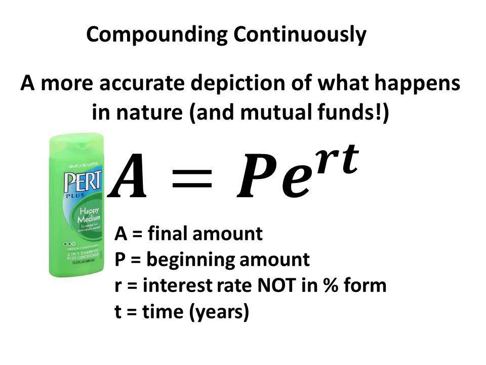 Compounding Continuously A more accurate depiction of what happens in nature (and mutual funds!) A = final amount P = beginning amount r = interest rate NOT in % form t = time (years)