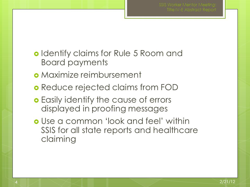  Identify claims for Rule 5 Room and Board payments  Maximize reimbursement  Reduce rejected claims from FOD  Easily identify the cause of errors displayed in proofing messages  Use a common 'look and feel' within SSIS for all state reports and healthcare claiming 2/21/12 SSIS Worker Mentor Meeting: Title IV-E Abstract Report 4