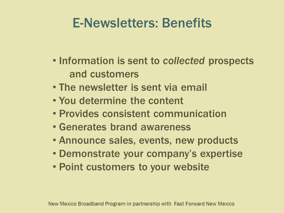 New Mexico Broadband Program in partnership with Fast Forward New Mexico E-Newsletters: Benefits Information is sent to collected prospects and customers The newsletter is sent via email You determine the content Provides consistent communication Generates brand awareness Announce sales, events, new products Demonstrate your company's expertise Point customers to your website