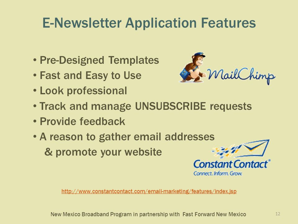 New Mexico Broadband Program in partnership with Fast Forward New Mexico E-Newsletter Application Features Pre-Designed Templates Fast and Easy to Use Look professional Track and manage UNSUBSCRIBE requests Provide feedback A reason to gather email addresses & promote your website http://www.constantcontact.com/email-marketing/features/index.jsp 12