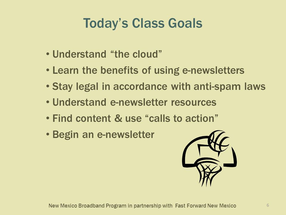 New Mexico Broadband Program in partnership with Fast Forward New Mexico Today's Class Goals Understand the cloud Learn the benefits of using e-newsletters Stay legal in accordance with anti-spam laws Understand e-newsletter resources Find content & use calls to action Begin an e-newsletter 6