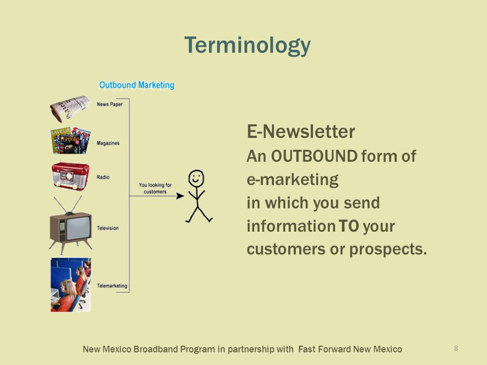 New Mexico Broadband Program in partnership with Fast Forward New Mexico Terminology E-Newsletter An OUTBOUND form of e-marketing in which you send information TO your customers or prospects.