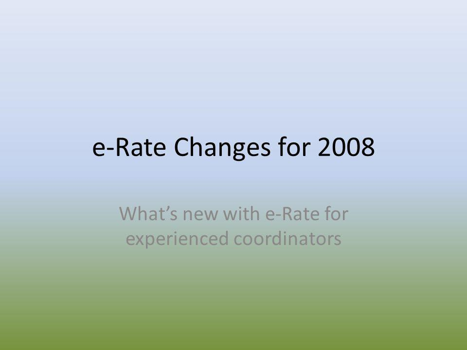 e-Rate Changes for 2008 What's new with e-Rate for experienced coordinators