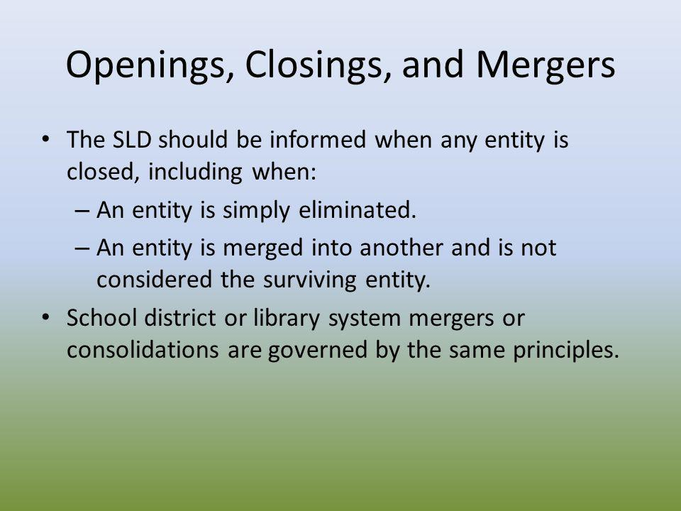 Openings, Closings, and Mergers The SLD should be informed when any entity is closed, including when: – An entity is simply eliminated. – An entity is