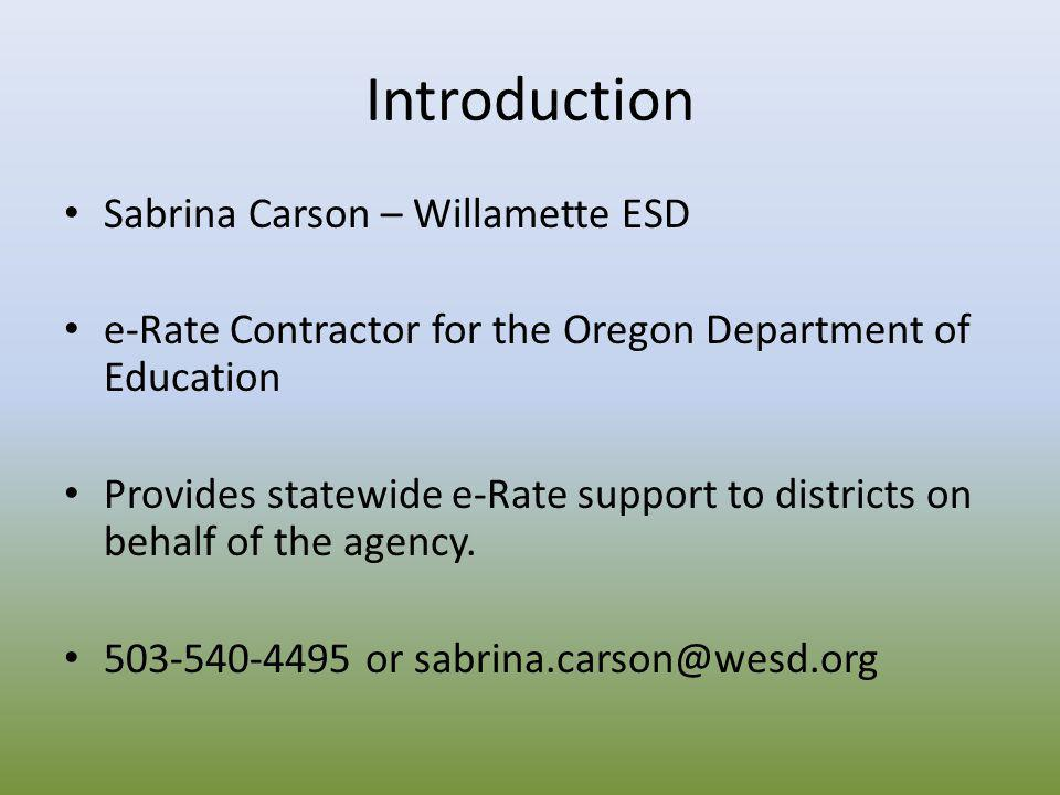 Introduction Sabrina Carson – Willamette ESD e-Rate Contractor for the Oregon Department of Education Provides statewide e-Rate support to districts o