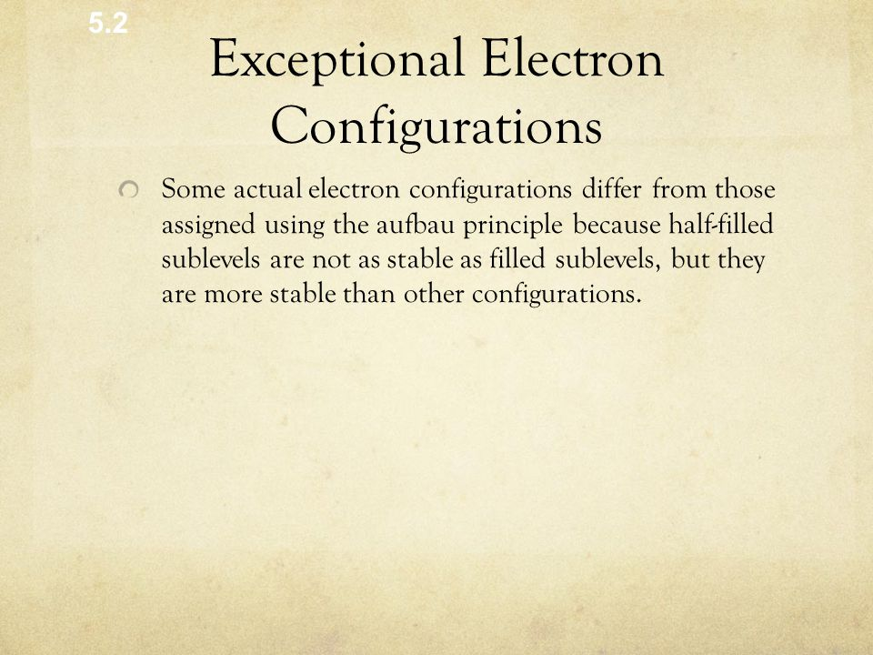 Exceptional Electron Configurations Some actual electron configurations differ from those assigned using the aufbau principle because half-filled sublevels are not as stable as filled sublevels, but they are more stable than other configurations.