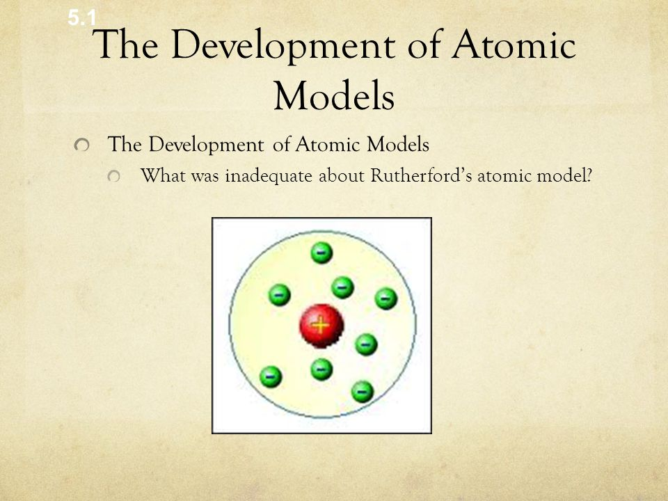 The Development of Atomic Models What was inadequate about Rutherford's atomic model? 5.1