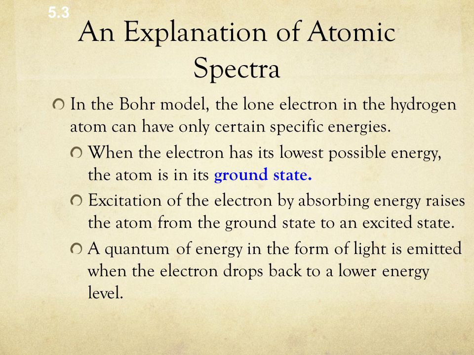 An Explanation of Atomic Spectra In the Bohr model, the lone electron in the hydrogen atom can have only certain specific energies.