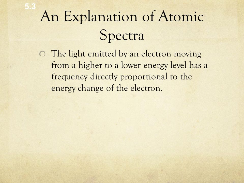 An Explanation of Atomic Spectra The light emitted by an electron moving from a higher to a lower energy level has a frequency directly proportional to the energy change of the electron.
