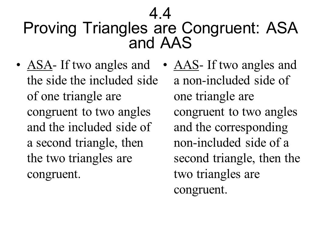 4.4 Proving Triangles are Congruent: ASA and AAS ASA- If two angles and the side the included side of one triangle are congruent to two angles and the
