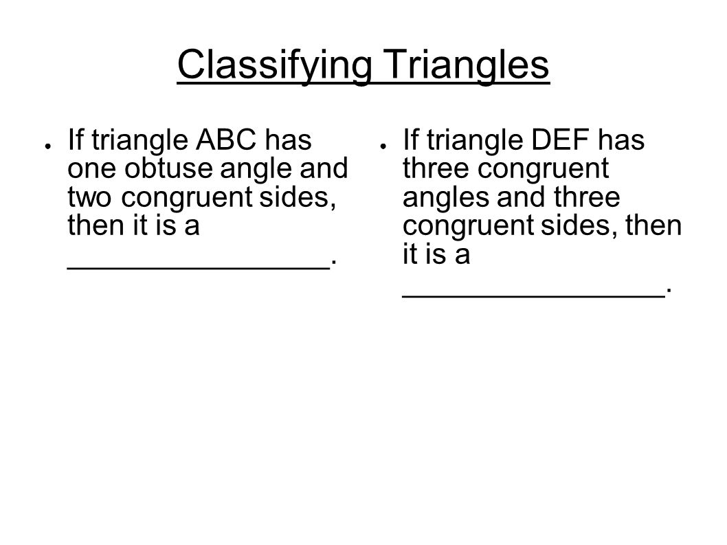 Classifying Triangles ● If triangle ABC has one obtuse angle and two congruent sides, then it is a ________________. ● If triangle DEF has three congr