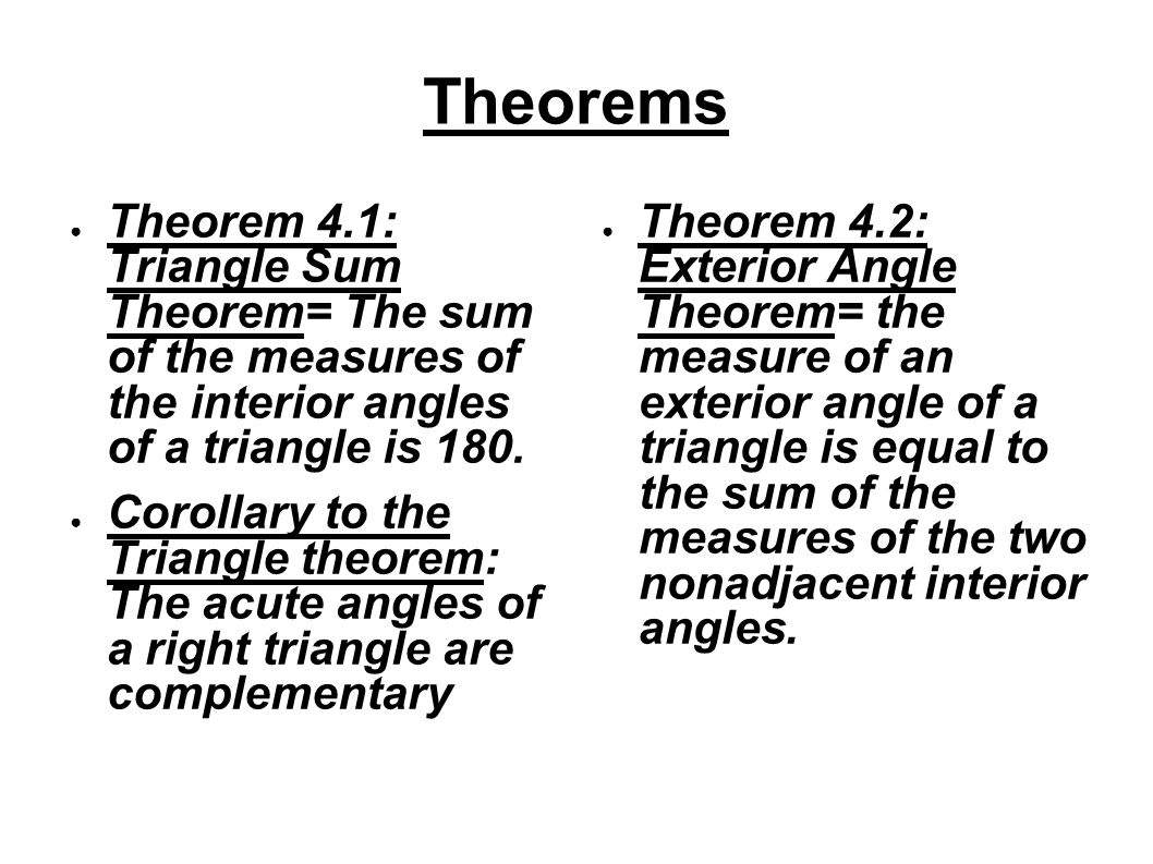 Theorems ● Theorem 4.1: Triangle Sum Theorem= The sum of the measures of the interior angles of a triangle is 180. ● Corollary to the Triangle theorem