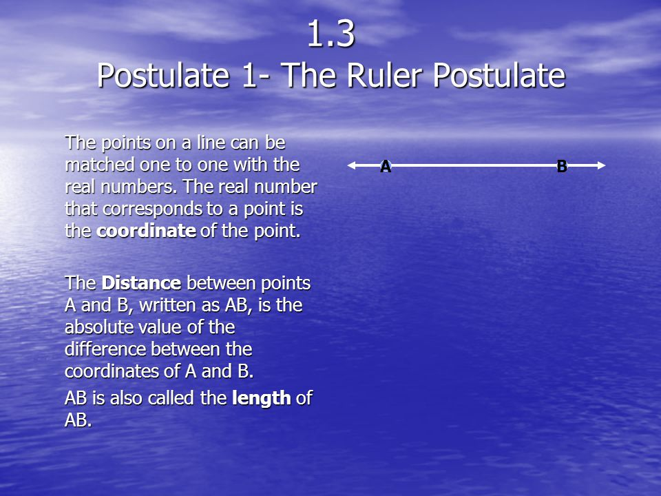 1.3 Postulate 1- The Ruler Postulate The points on a line can be matched one to one with the real numbers. The real number that corresponds to a point